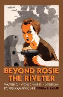 Beyond Rosie the Riveter Women of World War II in American Popular Graphic Art by Donna B. Knaff