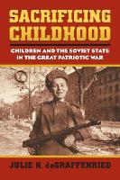 Sacrificing Childhood Children and the Soviet State in the Great Patriotic War by Julia K. DeGraffenried