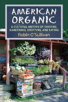 American Organic A Cultural History of Farming, Gardening,Shopping, and Eating by Robin O'Sullivan