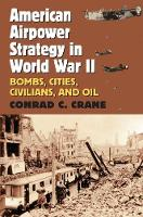 American Airpower Strategy in World War II Bombs, Cities, Civilians, and Oil by Conrad C. Crane