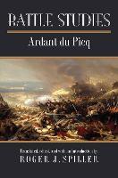 Battle Studies by Charles Ardant Du Picq, Roger J. Spiller