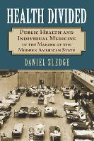 Health Divided Public Health and Individual Medicine in the Making of the Modern American State by Daniel Sledge