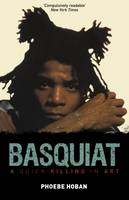 Basquiat A Quick Killing in Art by Phoebe Hoban