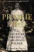 Prairie Fires The American Dreams of Laura Ingalls Wilder by Caroline Fraser