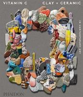 Vitamin C: Clay and Ceramic in Contemporary Art by Clare Lilley, Phaidon Editors