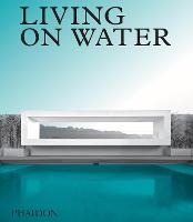 Living on Water Contemporary Houses Framed By Water by Phaidon Editors