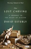 The Lost Carving A Journey to the Heart of Making by David Esterly
