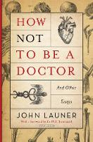How Not To Be a Doctor And Other Essays by John Launer