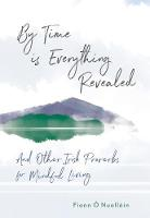 By Time is Everything Revealed And Other Irish proverbs for Mindful Living by Fiann O Nuallain