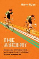 The Ascent Sean Kelly, Stephen Roche and the Rise of Irish Cycling's Golden Generation by Barry Ryan