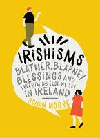 Irishisms Blather, Blarney, Blessings and everything else we say in Ireland by Ronan Moore