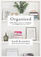 Organised Simple Ways to declutter your house, your schedule and your mind From Ireland's leading professional Organiser by Sarah Reynolds