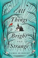 All Things Bright and Strange by James Markert