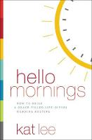 Hello Mornings How to Build a Grace-Filled, Life-Giving Morning Routine by Kat Lee