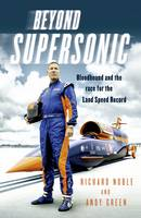 Beyond Supersonic Bloodhound and the Race for the Land Speed Record by Richard Noble, Andy Green