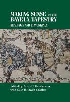 Making Sense of the Bayeux Tapestry Readings and Reworkings by Gale Owen-Crocker