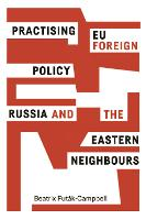 Practising Eu Foreign Policy Russia and the Eastern Neighbours by Beatrix Futak-Campbell