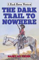 The Dark Trail to Nowhere by Harry Jay Thorn