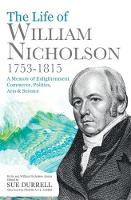 The Life of William Nicholson, 1753-1815 A Memoir of Enlightenment, Commerce, Politics, Arts and Science by William Nicholson, Frank James