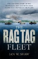 The Rag Tag Fleet The unknown story of the Australian men and boats that helped win the war in the Pacific by Ian W. Shaw