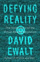 Defying Reality The Inside Story of the Virtual Reality Revolution by David M. Ewalt