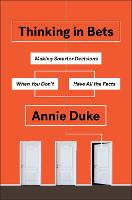 Thinking in Bets Making Smarter Decisions When You Don't Have All the Facts by Annie Duke