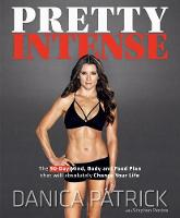 Pretty Intense The 90-Day Mind, Body and Food Plan that will absolutely Change Your Life by Danica Patrick, Stephen Perrine