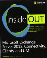 Microsoft Exchange Server 2013 Inside Out Connectivity, Clients, and UM by Paul Robichaux