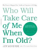 Who Will Take Care of Me When I'm Old? Plan Now to Safeguard Your Health and Happiness in Old Age by Joy Loverde