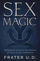 Sex Magic Release and Control the Power of Your Erotic Potential by U.D. Frater