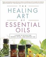 The Healing Art of Essential Oils A Guide to 50 Oils for Remedy, Ritual, and Everyday Use by Kac Young