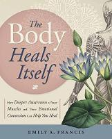 The Body Heals Itself How Deeper Awareness of Your Muscles and Their Emotional Connection Can Help You Heal by Emily A. Francis