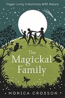 The Magickal Family Pagan Living in Harmony with Nature by Monica Crosson