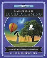 Llewellyn's Complete Book of Lucid Dreaming A Comprehensive Guide to Promote Creativity, Overcome Sleep Disturbances and Enhance Health and Wellness by Clare R. Johnson