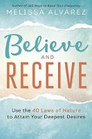 Believe and Receive Use the 40 Laws of Nature to Attain Your Deepest Desires by Melissa Alvarez