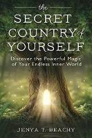 The Secret Country of Yourself Discover the Powerful Magic of Your Endless Inner World by Jenya T. Beachy
