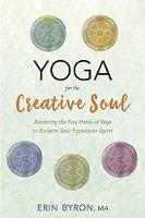 Yoga for the Creative Soul Exploring the Five Paths of Yoga to Reclaim Your Expressive Spirit by Erin Byron