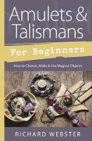 Amulets and Talismans for Beginners How to Choose, Make and Use Magical Objects by Richard Webster