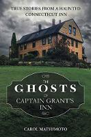The Ghosts of Captain Grant's Inn True Stories from a Haunted Connecticut Inn by Carol Matsumoto