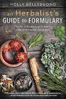 Herbalist's Guide to Formulary, An The Art and Science of Creating Effective Herbal Remedies by Holly Bellebuono