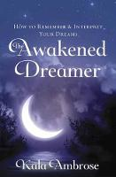 The Awakened Dreamer How to Remember and Interpret Your Dreams by Kala Ambrose