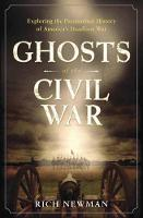 Ghosts of the Civil War Exploring the Paranormal History of America's Deadliest War by Rich Newman
