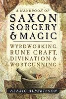 A Handbook of Saxon Sorcery and Magic Wyrdworking, Rune Craft, Divination and Wortcunning by Alaric Albertsson