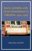 Race, Gender, and Film Censorship in Virginia, 1922-1965 by Melissa Ooten