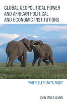 Global Geopolitical Power and African Political and Economic Institutions When Elephants Fight by John James Quinn