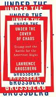 Under the Cover of Chaos Trump and the Battle for the American Right by Lawrence Grossberg