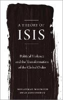 A Theory of ISIS Political Violence and the Transformation of the Global Order by Mohammad-Mahmoud Ould Mohamedou