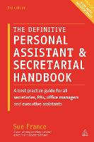 The Definitive Personal Assistant & Secretarial Handbook A Best Practice Guide for All Secretaries, PAs, Office Managers and Executive Assistants by Sue France