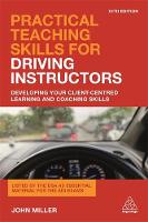 Practical Teaching Skills for Driving Instructors Developing Your Client-Centred Learning and Coaching Skills by John Miller