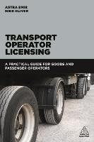 Transport Operator Licensing A Practical Guide for Goods and Passenger Operators by Astra Emir, Mike Oliver